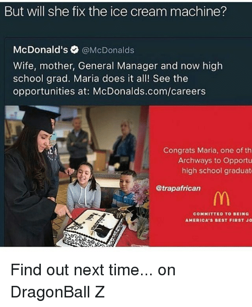 dragonball z: But will she fix the ice cream machine?  McDonald's  @McDonalds  Wife, mother, General Manager and now high  school grad. Maria does it all! See the  opportunities at: McDonalds.com/careers  Congrats Maria, one of th  Archways to Opportu  high school graduate  @trapafrican  COMMITTED TO BEING  AMERICA'S BEST FIRST JO Find out next time... on DragonBall Z