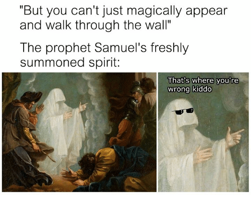 "thats-where-youre-wrong-kiddo: ""But you can't just magically appear  and walk through the wall""  The prophet Samuel's freshly  summoned spirit:  That's where you're  wrong kiddo"