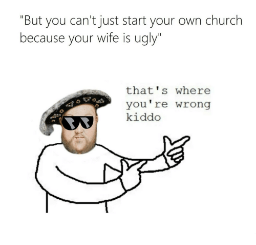 "thats-where-youre-wrong-kiddo: ""But you can't just start your own church  because your wife is ugly""  that's where  you're wrong  kiddo"