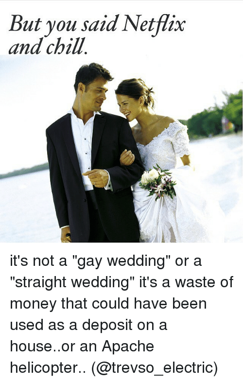 """But You Said Netflix And Chill: But you said Netflix  and chill it's not a """"gay wedding"""" or a """"straight wedding"""" it's a waste of money that could have been used as a deposit on a house..or an Apache helicopter.. (@trevso_electric)"""
