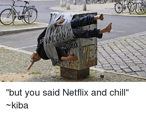 """But You Said Netflix And Chill: """"but you said Netflix and chill"""" ~kiba"""