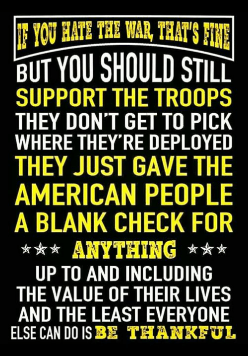 American People: BUT YOU SHOULD STILL  SUPPORT THE TROOPS  THEY DON'T GET TO PICK  WHERE THEY RE DEPLOYED  THEY JUST GAVE THE  AMERICAN PEOPLE  A BLANK CHECK FOR  *ANYTHING  UP TO AND INCLUDING  THE VALUE OF THEIR LIVES  AND THE LEAST EVERYONE  ELSE CAN DO ISBE THANKEUL