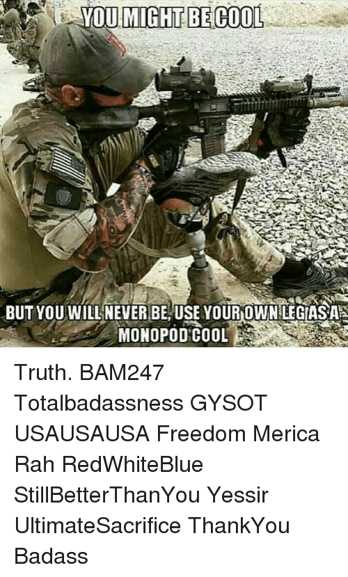 Memes, Badass, and 🤖: BUT YOU WILL NEVER BE USE YOUR OWNLEGASAS Truth. BAM247 Totalbadassness GYSOT USAUSAUSA Freedom Merica Rah RedWhiteBlue StillBetterThanYou Yessir UltimateSacrifice ThankYou Badass