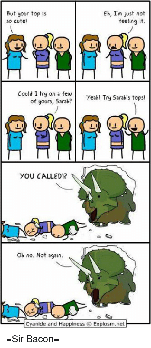 Memes, Cyanide and Happiness, and Happiness: But your top is  so cote  Eh, Im just not  feeling it.  Could I try on a fewYeabl Try Sarah's tops  of yours, Sarah?  Oh no. Not again.  Cyanide and Happiness © Explosm.net =Sir Bacon=