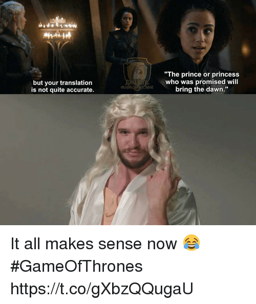 """Prince, Dawn, and Princess: but your translation  is not quite accurate.  """"The prince or princess  who was promised will  bring the dawn.""""  vh.com.falmes hand It all makes sense now 😂 #GameOfThrones https://t.co/gXbzQQugaU"""