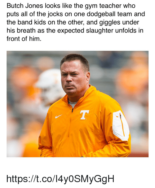 Dodgeball: Butch Jones looks like the gym teacher who  puts all of the jocks on one dodgeball team and  the band kids on the other, and giggles under  his breath as the expected slaughter unfolds in  front of hinm https://t.co/I4y0SMyGgH