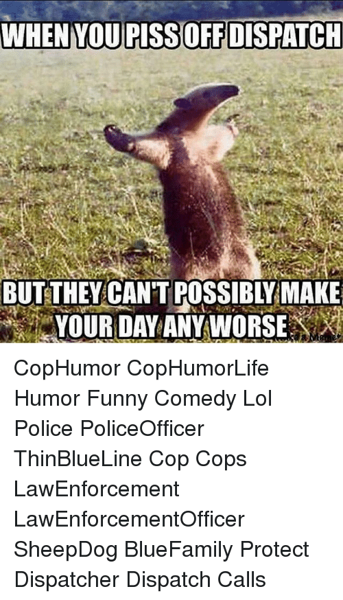 Dispatcher: BUTETHEY CANT POSSIBIYMAKE CopHumor CopHumorLife Humor Funny Comedy Lol Police PoliceOfficer ThinBlueLine Cop Cops LawEnforcement LawEnforcementOfficer SheepDog BlueFamily Protect Dispatcher Dispatch Calls