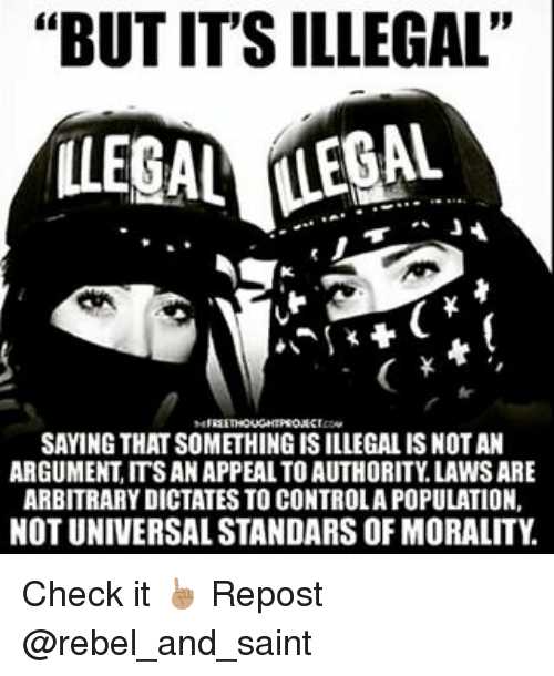 "Memes, Morality, and 🤖: ""BUTITSILLEGAL""  ILLEGAL (LEGAL  SAYING THATSOMETHING ISILLEGALISNOTAN  ARGUMENT ITSAN APPEAL TOAUTHORITY LAWSARE  ARBITRARYDICTATES TO CONTROLAPOPULATION,  NOT UNIVERSAL STANDARS OF MORALITY Check it ☝️🏽 Repost @rebel_and_saint"