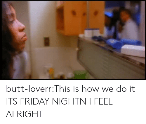 This Is How We Do: butt-loverr:This is how we do it ITS FRIDAY NIGHTN I FEEL ALRIGHT