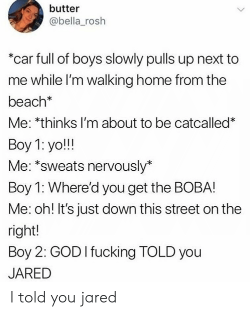 """Nervously: butter  @bella_rosh  """"car full of boys slowly pulls up next to  me while l'm walking home from the  beach*  Me: *thinks I'm about to be catcalled*  Boy 1: yo!!!  Me: *sweats nervously*  Boy 1: Where'd you get the BOBA!  Me: oh! It's just down this street on the  right!  Boy 2: GOD I fucking TOLD you  JARED I told you jared"""