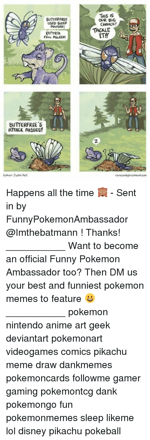 rattatas: BUTTER FREE  USED SLEEP  POUNDER!  RATTATA  FELL ASLEEP  ENTTERFREE's  ATTACK MISSED!  Author: Justin Hall  THIS IS  OUR BIG  CHANCE!  TACKLE  rare candyhreatment com Happens all the time 🙈 - Sent in by FunnyPokemonAmbassador @Imthebatmann ! Thanks! ___________ Want to become an official Funny Pokemon Ambassador too? Then DM us your best and funniest pokemon memes to feature 😀 ___________ pokemon nintendo anime art geek deviantart pokemonart videogames comics pikachu meme draw dankmemes pokemoncards followme gamer gaming pokemontcg dank pokemongo fun pokemonmemes sleep likeme lol disney pikachu pokeball
