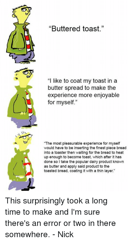 "Memes, Heat, and Nick: ""Buttered toast.""  ""I like to coat my toast in a  butter spread to make the  experience more enjoyable  for myself.""  ""The most pleasurable experience for myself  would have to be inserting the finest piece bread  into a toaster then waiting for the bread to heat  up enough to become toast, which after it has  done so I take the popular dairy product known  as butter and apply said product to the  toasted bread, coating it with a thin layer."" This surprisingly took a long time to make and I'm sure there's an error or two in there somewhere.   - Nick"