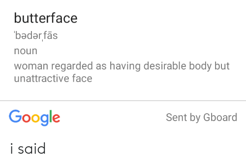 butterface: butterface  seuepeq  noun  woman regarded as having desirable body but  unattractive face  Google  Sent by Gboard i said
