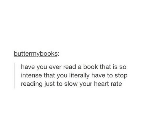 slow: buttermybooks:  have you ever read a book that is so  intense that you literally have to stop  reading just to slow your heart rate