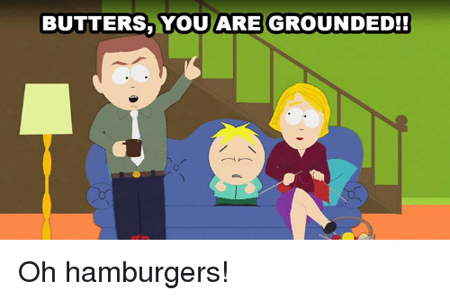 Dank and 🤖: BUTTERS VOUARE GROUNDED! Oh hamburgers!