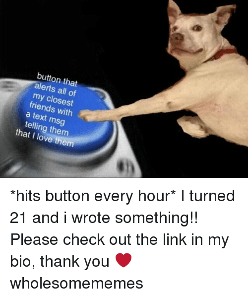 Friends, Love, and Memes: button that  alerts all of  my closest  friends with  a text msg  telling them  that I love them *hits button every hour* I turned 21 and i wrote something!! Please check out the link in my bio, thank you ❤ wholesomememes
