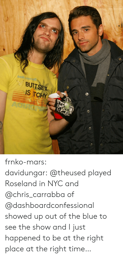 Right Place: BUTTSEX  IS TCHY  AC frnko-mars:  davidungar:@theused played Roseland in NYC and @chris_carrabbaof @dashboardconfessional showed up out of the blue to see the show and I just happened to be at the right place at the right time…