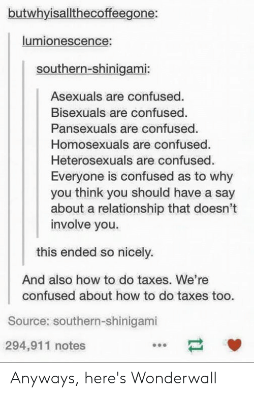 Anyways Heres Wonderwall: butwhyisallthecoffeegone:  lumionescence:  Southern-shinigami:  Asexuals are confused.  Bisexuals are confused.  Pansexuals are confused  Homosexuals are confused  Heterosexuals are confused.  Everyone is confused as to why  you think you should have a say  about a relationship that doesn't  involve you.  this ended so nicely.  And also how to do taxes. We're  confused about how to do taxes too.  Source: southern-shinigami  294,911 notes Anyways, here's Wonderwall