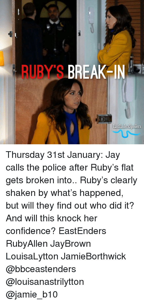EastEnders: BUUBY S BREAK IN  EastEndersSpoilers Thursday 31st January: Jay calls the police after Ruby's flat gets broken into.. Ruby's clearly shaken by what's happened, but will they find out who did it? And will this knock her confidence? EastEnders RubyAllen JayBrown LouisaLytton JamieBorthwick @bbceastenders @louisanastrilytton @jamie_b10
