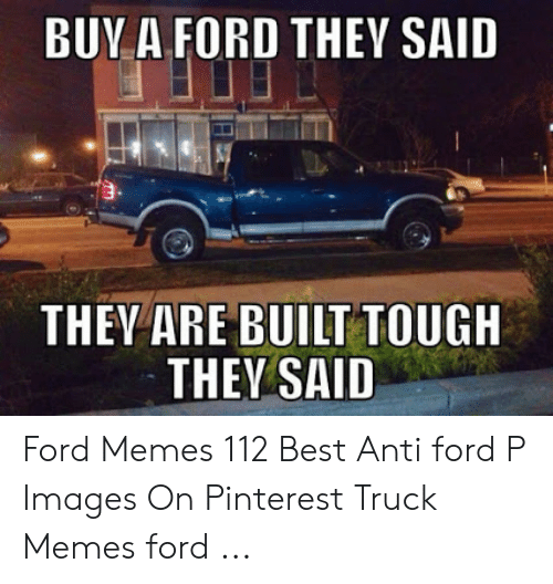 Anti Ford: BUV A FORD THEY SAID  9.  THEY ARE BUILT TOUGH  THEV SAID Ford Memes 112 Best Anti ford P Images On Pinterest Truck Memes ford ...