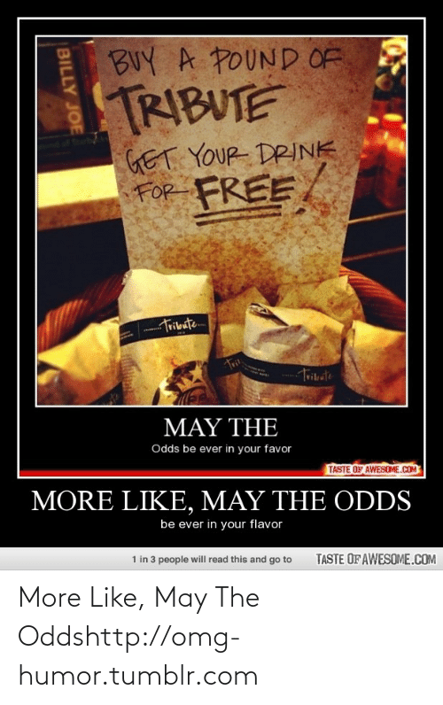 billy joe: BUY A POUND OF  TRIBUTE  GET YOUR DRINK  FOR  FREE  Tribute  MAY THE  Odds be ever in your favor  TASTE OF AWESOME.COM  MORE LIKE, MAY THE ODDS  be ever in your flavor  1 in 3 people will read this and go to  TASTE OF AWESOME.COM  BILLY JOE More Like, May The Oddshttp://omg-humor.tumblr.com