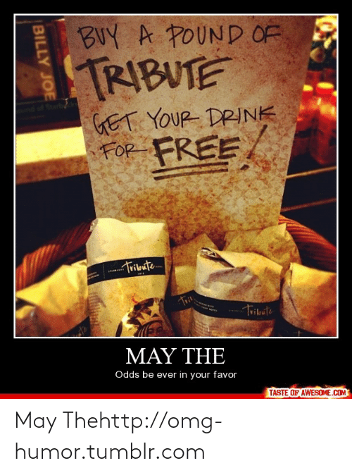 billy joe: BUY A POUND OF  TRIBUTE  GET YOUR DRINK  FOR FREE,  Tribute...  Trit  Tribute  ΜΑΥ ΤΗE  Odds be ever in your favor  TASTE OF AWESOME.COM  BILLY JOE May Thehttp://omg-humor.tumblr.com