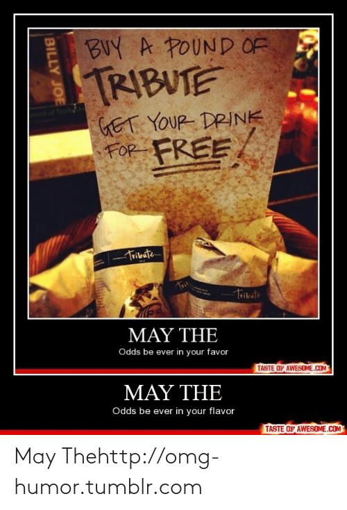 billy joe: BUY A POUND OF  TRIBUTE  GET YOUR DRINK  FOR  FREE  Tribute  MAY THE  Odds be ever in your favor  TASTE OF AWESOME.COM  ΜΑΥ ΤHE  Odds be ever in your flavor  TASTE OF AWESOME.COM  BILLY JOE May Thehttp://omg-humor.tumblr.com