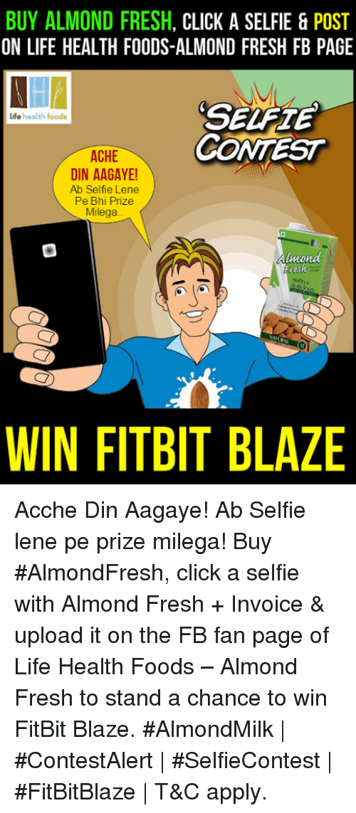 invoice: BUY ALMOND FRESH  CLICK A SELFIE & POST  ON LIFE HEALTH FOODS-ALMOND FRESH FB PAGE  life health foods  CONTEST  ACHE  DIN AAGAYE!  Ab Selfie Lene  Pe Bhi Prize  Millega  Almond  Fresh  WIN FITBIT BLAZE Acche Din Aagaye! Ab Selfie lene pe prize milega!  Buy #AlmondFresh, click a selfie with Almond Fresh + Invoice & upload it on the FB fan page of Life Health Foods – Almond Fresh to stand a chance to win FitBit Blaze.  #AlmondMilk   #ContestAlert   #SelfieContest   #FitBitBlaze   T&C apply.