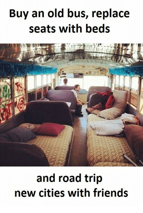 Road Tripping: Buy an old bus, replace  seats with beds  and road trip  new cities with friends