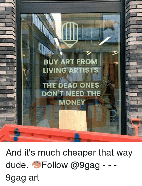 9gag, Dude, and Memes: BUY ART FROM  LIVING ARTISTS  THE DEAD ONES  DON'T NEED THE  MONEY And it's much cheaper that way dude. 🎨Follow @9gag - - - 9gag art