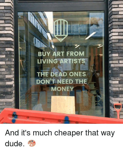 Dank, Dude, and Money: BUY ART FROM  LIVING ARTISTS  THE DEAD ONES  DON'T NEED THE  MONEY And it's much cheaper that way dude. 🎨