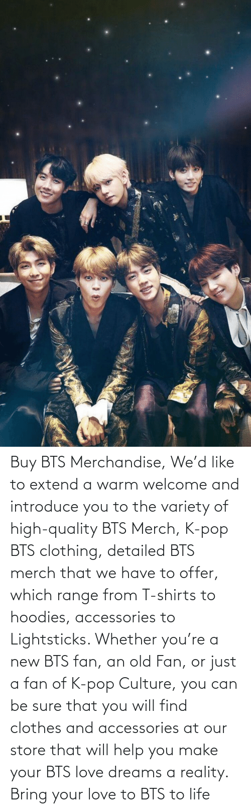 BTS: Buy BTS Merchandise, We'd like to extend a warm welcome and introduce you to the variety of high-quality BTS Merch, K-pop BTS clothing, detailed BTS merch that we have to offer, which range from T-shirts to hoodies, accessories to Lightsticks. Whether you're a new BTS fan, an old Fan, or just a fan of K-pop Culture, you can be sure that you will find clothes and accessories at our store that will help you make your BTS love dreams a reality. Bring your love to BTS to life