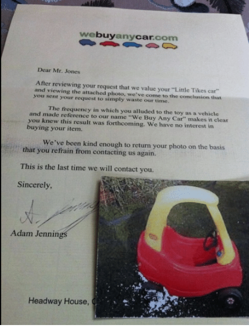 """Refrained: buy  Car  com  any  Dear Mr. Jones  After reviewing your request that we value your""""Little Tikes car  and viewing the attached photo, we've come to the conclusion that  you sent your request to simply waste our time.  and The frequency in which you alluded to the toy as a vehicle  you made reference to our name Buy Any Car"""" makes it clear  knew this result was forthcoming. We have no interest in  buying your item.  We've been kind enough to return your photo on the basis  that you refrain from contacting us again.  This is the last time we will contact you.  Sincerely,  Adam  Jennin  Headway House"""