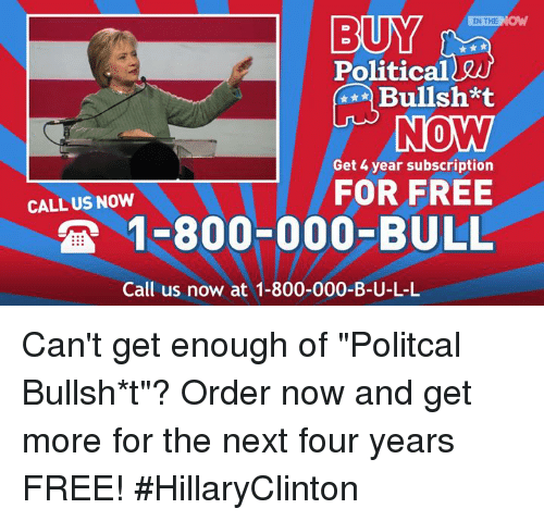 """Subscripter: BUY  IN THE  NO  Political  INO MW  Get 4 year subscription  FOR FREE  CALL US NOW  1-800-000-BULL  Call us now at 1-800-000-B-U-L-L Can't get enough of """"Politcal Bullsh*t""""?   Order now and get more for the next four years FREE!   #HillaryClinton"""