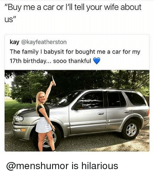 """Carli: """"Buy me a car or I'll tell your wife about  us""""  kay @kayfeatherston  The family I babysit for bought me a car for my  17th birthday... sooo thankful  t.  rt @menshumor is hilarious"""