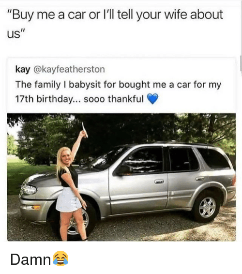 "Birthday, Family, and Memes: ""Buy me a car or I'll tell your wife about  us""  kay @kayfeatherston  The family I babysit for bought me a car for my  17th birthday... sooo thankful Damn😂"