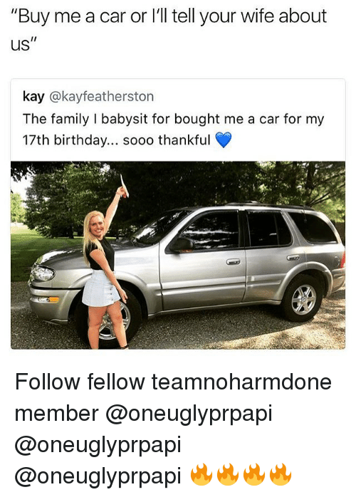 """17Th Birthdays: """"Buy me a car or l'l tell your wife about  US  kay @kayfeatherston  The family I babysit for bought me a car for my  17th birthday... sooo thankful Follow fellow teamnoharmdone member @oneuglyprpapi @oneuglyprpapi @oneuglyprpapi 🔥🔥🔥🔥"""