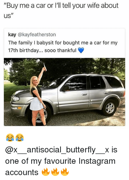 "Birthday, Family, and Instagram: ""Buy me a car or l'll tell your wife about  us  kay @kayfeatherston  The family I babysit for bought me a car for my  17th birthday... soo0 thankful 😂😂 @x__antisocial_butterfly__x is one of my favourite Instagram accounts 🔥🔥🔥"