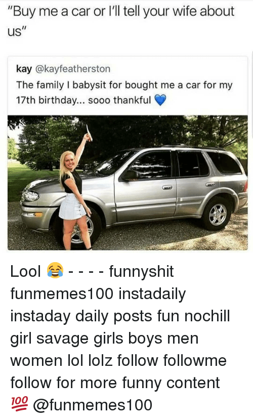 """17Th Birthday: """"Buy me a car or l'll tell your wife about  Us  kay @kayfeatherston  The family I babysit for bought me a car for my  17th birthday... sooo thankful Lool 😂 - - - - funnyshit funmemes100 instadaily instaday daily posts fun nochill girl savage girls boys men women lol lolz follow followme follow for more funny content 💯 @funmemes100"""