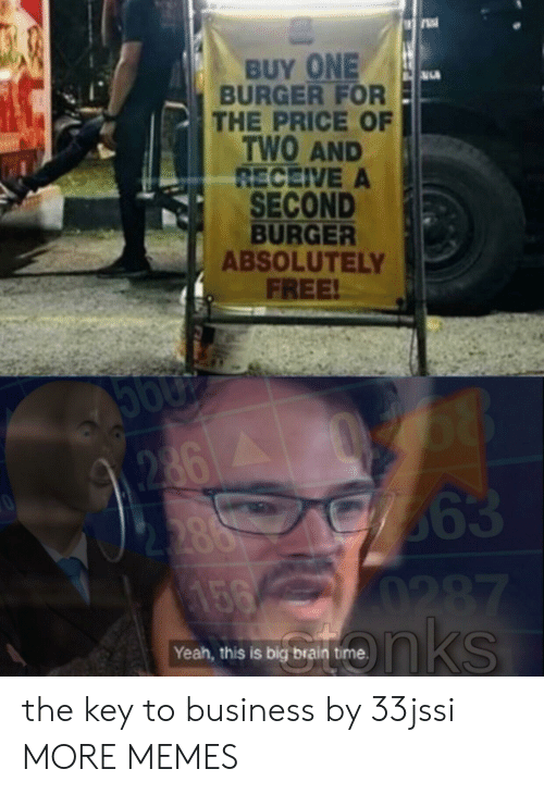 Key To: BUY ONE  BURGER FOR  THE PRICE OF  TWO AND  RECEIVE A  SECOND  BURGER  ABSOLUTELY  FREE!  68  363  0287  nks  2862  2.388  156  Yeah, this is big brain the key to business by 33jssi MORE MEMES