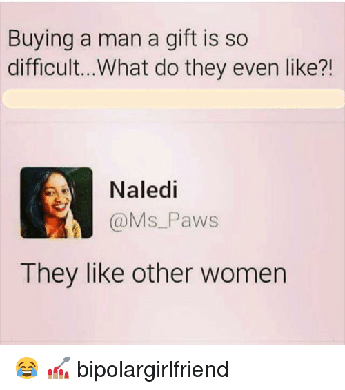 Memes, Women, and 🤖: Buying a man a gift is so  difficult...What do they even like?!  Naledi  @Ms Paws  They like other women 😂 💅🏽 bipolargirlfriend