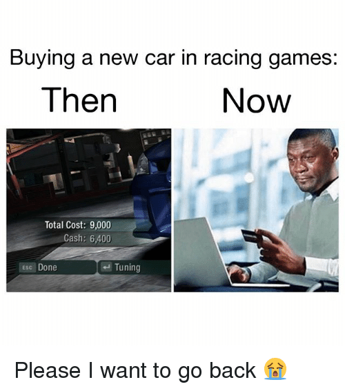 Memes, Games, and Back: Buying a new car in racing games:  Then  Now  Total Cost: 9,000  Cash: 6,400  Esc Done  Tuning Please I want to go back 😭