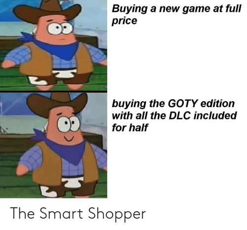 dlc: Buying a new game at full  price  buying the GOTY edition  with all the DLC included  for half The Smart Shopper