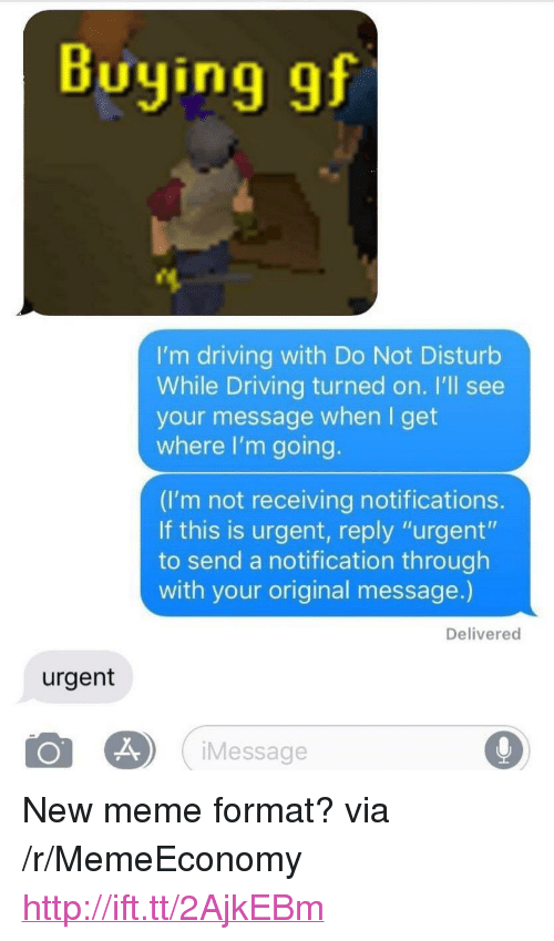 "Driving, Meme, and Http: Buying gf  I'm driving with Do Not Disturb  While Driving turned on. I'll see  your message when I get  where I'm going  (I'm not receiving notifications  If this is urgent, reply ""urgent""  to send a notification through  with your original message.)  Delivered  urgent  iMessage <p>New meme format? via /r/MemeEconomy <a href=""http://ift.tt/2AjkEBm"">http://ift.tt/2AjkEBm</a></p>"