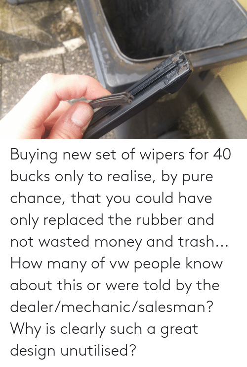 mechanic: Buying new set of wipers for 40 bucks only to realise, by pure chance, that you could have only replaced the rubber and not wasted money and trash... How many of vw people know about this or were told by the dealer/mechanic/salesman? Why is clearly such a great design unutilised?