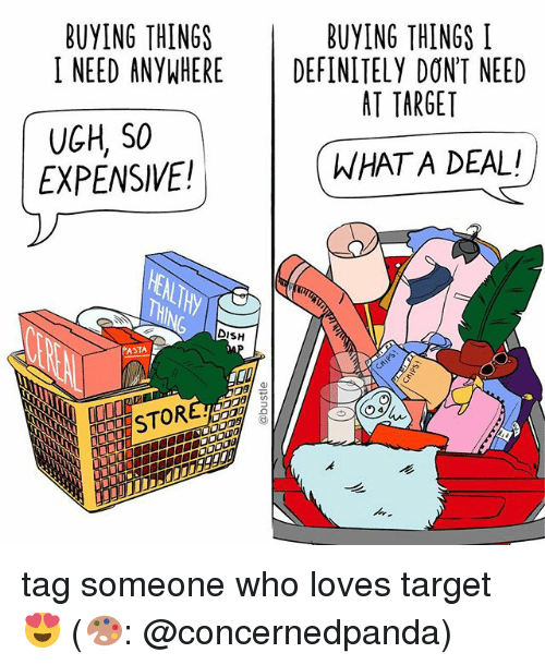 Definitely, Memes, and Target: BUYING THINGS  I NEED ANYWHERE DEFINITELY DON'T NEED  BUYING THINGS I  AT TARGET  WWHAT A DEAL!  UGH, SO  EXPENSIVE!  DISH  ASTA  STORE tag someone who loves target 😍 (🎨: @concernedpanda)
