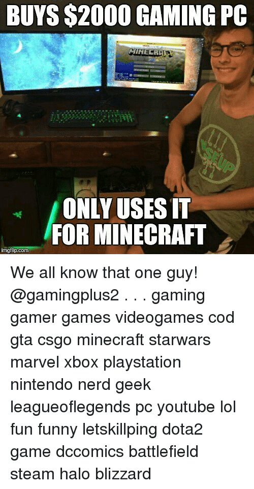 Funny, Halo, and Lol: BUYS $2000 GAMING PC  ONLY USES IT  FOR MINECRAFT  imgflip.com We all know that one guy! @gamingplus2 . . . gaming gamer games videogames cod gta csgo minecraft starwars marvel xbox playstation nintendo nerd geek leagueoflegends pc youtube lol fun funny letskillping dota2 game dccomics battlefield steam halo blizzard