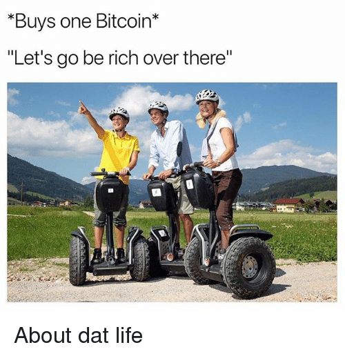 """Funny, Life, and Bitcoin: Buys one Bitcoin*  """"Let's go be rich over there"""" About dat life"""