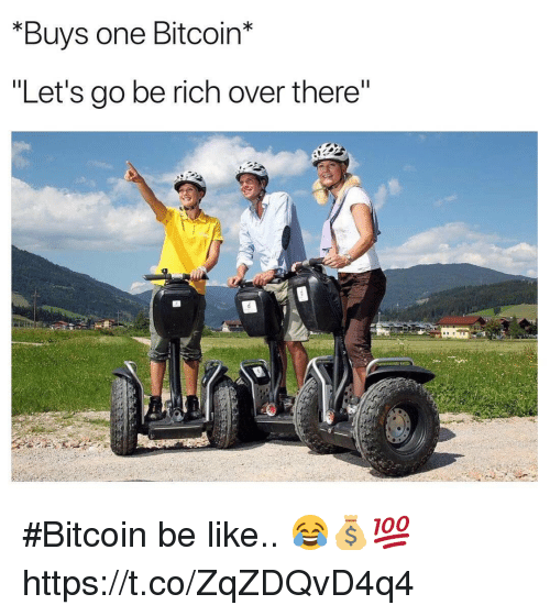 "Be Like, Bitcoin, and One: *Buys one Bitcoin*  ""Let's go be rich over there #Bitcoin be like.. 😂💰💯 https://t.co/ZqZDQvD4q4"