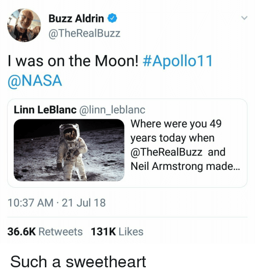 leblanc: Buzz Aldrin  @TheRealBuzz  I was on the Moon! #Apollo11  @NASA  Linn LeBlanc @linn_leblanc  Where were you 49  years today when  @TheRealBuzz and  Neil Armstrong made..  10:37 AM-21 Jul 18  36.6K Retweets 131K Likes Such a sweetheart